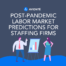 Post-Pandemic Labor Market Predictions for Staffing Firms